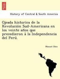 Ojeada Historica de la Revolucio´n Sud-Americana En Los Veinte An~os Que Precedieron A` La Independencia del Peru´.