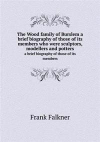 The Wood Family of Burslem a Brief Biography of Those of Its Members Who Were Sculptors, Modellers and Potters a Brief Biography of Those of Its Members