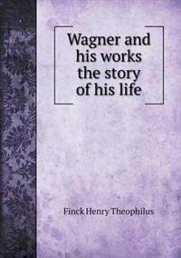 Wagner and His Works the Story of His Life