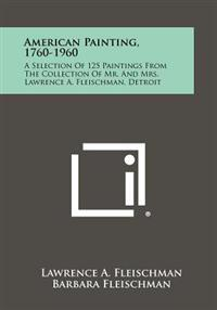 American Painting, 1760-1960: A Selection of 125 Paintings from the Collection of Mr. and Mrs. Lawrence A. Fleischman, Detroit