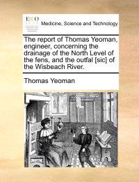 The Report of Thomas Yeoman, Engineer, Concerning the Drainage of the North Level of the Fens, and the Outfal [Sic] of the Wisbeach River.