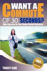 Want a Commute of 30 Seconds?: Gain Success in Your Home-Based Business
