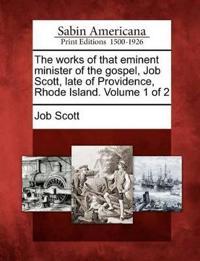 The Works of That Eminent Minister of the Gospel, Job Scott, Late of Providence, Rhode Island. Volume 1 of 2