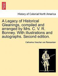 A Legacy of Historical Gleanings, Compiled and Arranged by Mrs. C. V. R. Bonney. with Illustrations and Autographs. Second Edition.