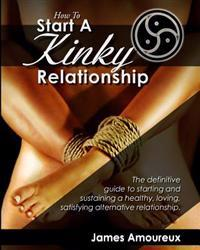 How to Start a Kinky Relationship: The Definitive Guide to Starting and Sustaining a Healthy, Loving, Satisfying Alternative Relationship.