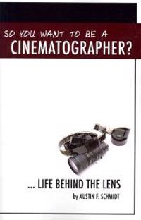 So You Want to Be a Cinematographer?: ... Life Behind the Lens
