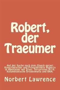 Robert, Der Traeumer: Auf Der Suche Nach Dem Glueck Geraet Kunstfaelscher Und Privatdetektiv Roberto in Abenteuer Mit Stasi, Terroristen M-1