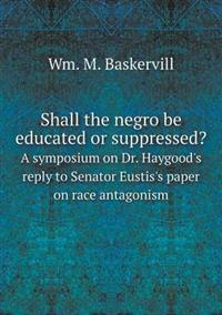 Shall the Negro Be Educated or Suppressed? a Symposium on Dr. Haygood's Reply to Senator Eustis's Paper on Race Antagonism