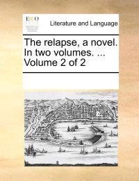 The Relapse, a Novel. in Two Volumes. ... Volume 2 of 2