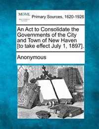 An ACT to Consolidate the Governments of the City and Town of New Haven [To Take Effect July 1, 1897].