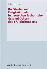 Die Sterbe- Und Ewigkeitslieder in Deutschen Lutherischen Gesangbuchern Des 17. Jahrhunderts
