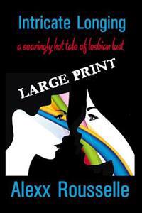 Intricate Longing: A Searingly Hot Tale of Lesbian Lust Large Print: Large Print (Sapphic Seductions)