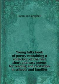 Young Folks Book of Poetry Containing a Collection of the Best Short and Easy Poems for Reading and Recitation in Schools and Families