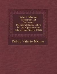 Valerii Maximi Factorum Et Dictorum Memorabilium Libri Ix: Ad Optimorum Librorum Fidem Editi