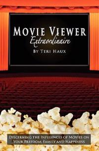 Movie Viewer Extraordinaire: Discerning the Influences of Movies on Your Freedom, Family and Happiness
