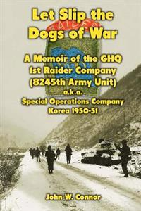 Let Slip the Dogs of War: A Memoir of the Ghq 1st Raider Company (8245th Army Unit) A.K.A. Special Operations Company Korea, 1950-51