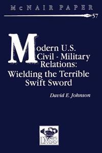 Modern U.S. Civil-Military Relations: Wielding the Terrible Swift Sword