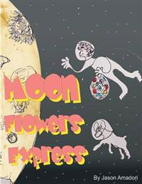 Moon Flowers Express.: Come Along for a Fun Trip to the Moon, with a Little Girl and Her Dog and a Mind Full of Imagination. with a Plan to P