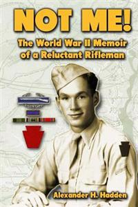 Not Me!: The World War II Memoir of a Reluctant Rifleman