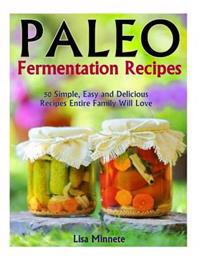 Paleo Fermentation Recipes: 50 Simple, Easy and Delicious Recipes Entire Family Will Love!