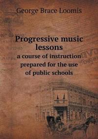 Progressive Music Lessons a Course of Instruction Prepared for the Use of Public Schools