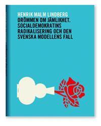 Drömmen om jämlikhet : socialdemokratins radikalisering och den svenska modellens fall