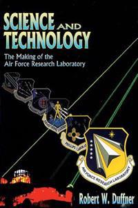 Science and Technology - The Making of the Air Force Research Laboratory