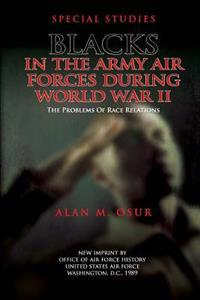 Special Studies: Blacks in the Army Air Forces During World War II: The Problems of Race Relations