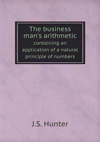 The Business Man's Arithmetic Containing an Application of a Natural Principle of Numbers
