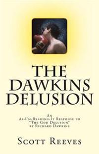The Dawkins Delusion: An As-I'm-Reading-It Response to the God Delusion by Richard Dawkins