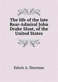 The Life of the Late Rear-Admiral John Drake Sloat, of the United States