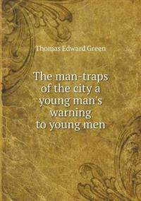 The Man-Traps of the City a Young Man's Warning to Young Men