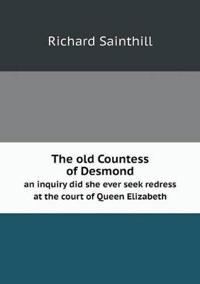 The Old Countess of Desmond an Inquiry Did She Ever Seek Redress at the Court of Queen Elizabeth