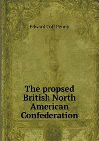 The Propsed British North American Confederation