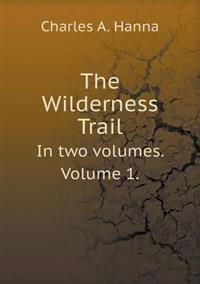 The Wilderness Trail in Two Volumes. Volume 1.