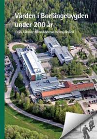 Vården i Borlängebygden under 200 år : från fältskär till avancerad hemsjukvård