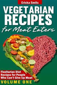 Vegetarian Recipes for Meat Eaters: Flexitarian Diet Recipes for People Who Can't Give Up Meat