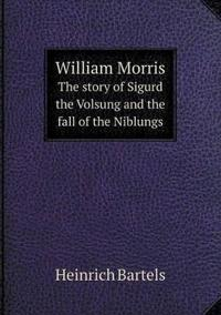 William Morris the Story of Sigurd the Volsung and the Fall of the Niblungs