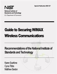Guide to Securing Wimax Wireless Communications: Recommendations of the National Institute of Standards and Technology (Special Publication 800-127)