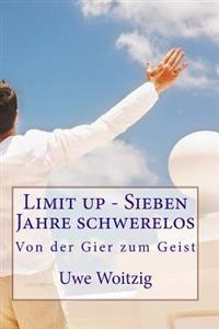 Limit Up - Sieben Jahre Schwerelos: Von Der Gier Zum Geist