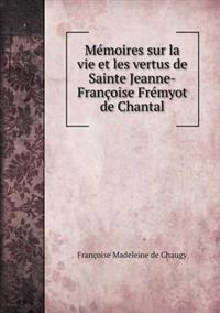 Memoires Sur La Vie Et Les Vertus de Sainte Jeanne-Francoise Fremyot de Chantal