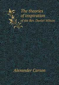 The Theories of Inspiration of the REV. Daniel Wilson