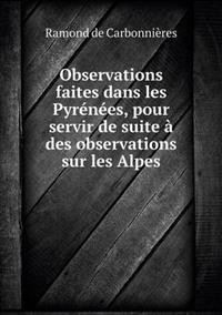 Observations Faites Dans Les Pyrenees, Pour Servir de Suite a Des Observations Sur Les Alpes