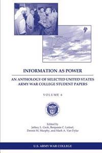 Information as Power: An Anthology of Selected United States Army War College Student Papers Volume Six