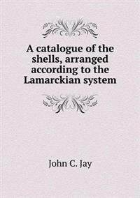 A Catalogue of the Shells, Arranged According to the Lamarckian System