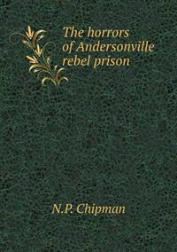 The Horrors of Andersonville Rebel Prison