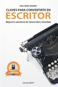 Claves Para Convertirte En Escritor: Mejora Tu Escritura de Forma F