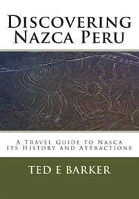 Discovering Nazca Peru: A Travel Guide to Nasca Its History and Attractions