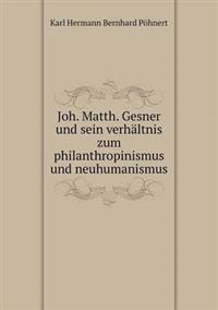 Joh. Matth. Gesner Und Sein Verhaltnis Zum Philanthropinismus Und Neuhumanismus