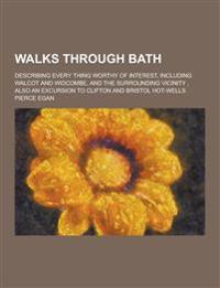 Walks Through Bath; Describing Every Thing Worthy of Interest, Including Walcot and Widcombe, and the Surrounding Vicinity, Also an Excursion to Clift
